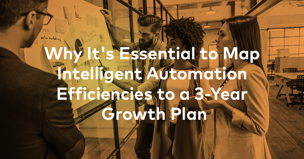 Why It's Essential to Map Intelligent Automation Efficiencies to a 3-Year Growth Plan
